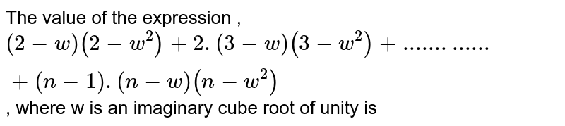 The value of the expression , `(2-w)(2-w^2)+2.(3-w)(3-w^2)+....... ...... +(n-1).(n-w)(n-w^2)`, where w is an imaginary cube root of unity is