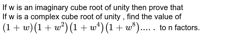 If  w  is  an  imaginary  cube  root  of  unity  then prove  that <br>  If  w  is  a  complex  cube  root  of  unity ,  find the  value  of `(1+w)(1+w^2)(1+w^4)(1+w^8).....` to n factors.