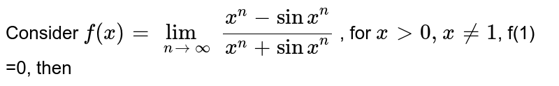 Consider `f(x) = lim_(n to infty)(x^(n) - sin x^(n))/(x^(n) + sin x^(n))` , for `x gt 0, x ne 1`, f(1) =0, then