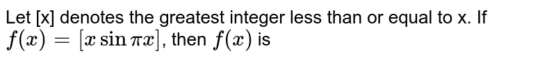 Let [x] denotes the greatest integer less than or equal to x. If `f(x) =[x sin pi x]`, then `f(x)` is