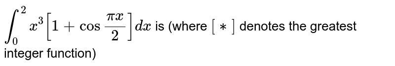 """`int _(0)^(2) x ^(3) [1+ cos """"""""(pix)/(2)] dx` is (where `[**]` denotes the greatest integer function)"""