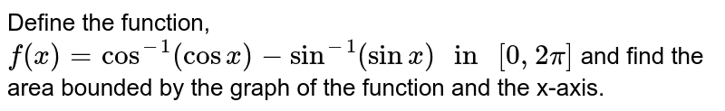"""Define the function, `f(x)=cos^(-1) (cos x)-sin^(-1) (sin x)"""" in """"[0,2pi]` and find the area bounded by the graph of the function and the x-axis."""