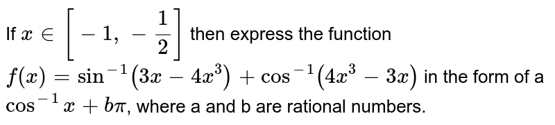 If `x in [-1,-1/2]` then express the function `f(x)=sin^(-1) (3x-4x^(3))+cos^(-1) (4x^(3)-3x)` in the form of a `cos^(-1) x+bpi`, where a and b are rational numbers.