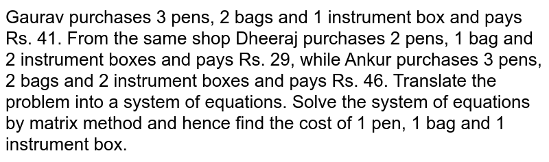 Gaurav purchases 3 pens, 2 bags and 1 instrument box and pays Rs. 41. From the same shop Dheeraj purchases 2 pens, 1 bag and 2 instrument boxes and pays Rs. 29, while Ankur purchases 3 pens, 2 bags and 2 instrument boxes and pays Rs. 46. Translate the problem into a system of equations. Solve the system of equations by matrix method and hence find the cost of 1 pen, 1 bag and 1 instrument box.