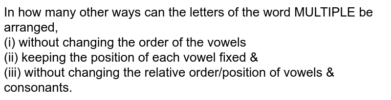 In how many other ways can the letters of the word MULTIPLE be arranged, <br>(i) without changing the order of the vowels <br>(ii) keeping the position of each vowel fixed & <br> (iii) without changing the relative order/position of vowels & consonants.