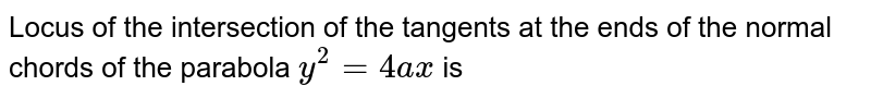 Locus of the intersection of the tangents at the ends of the normal chords of the parabola `y^(2) = 4ax` is