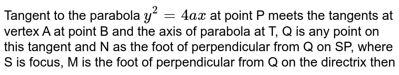 Tangent to the parabola `y^(2) = 4ax` at point P meets the tangents at vertex A at point B and the axis of parabola at T, Q is any point on this tangent and N as the foot of perpendicular from Q on SP, where S is focus, M is the foot of perpendicular from Q on the directrix then
