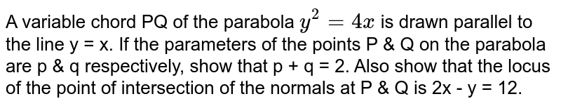 A variable chord PQ of the parabola `y^(2) = 4x` is drawn parallel to the line y = x. If the parameters of the points P & Q on the parabola are p & q respectively, show that p + q = 2. Also show that the locus of the point of intersection of the normals at P & Q is 2x - y = 12.