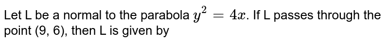 Let L be a normal to the parabola `y^(2) = 4x`. If L passes through the point (9, 6), then L is given by