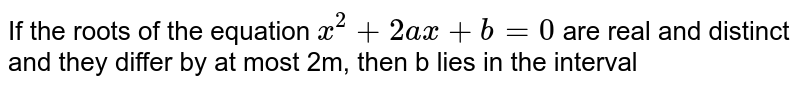 If the roots of the equation `x^(2)+2ax+b=0` are real and distinct and they differ by at most 2m, then b lies in the interval