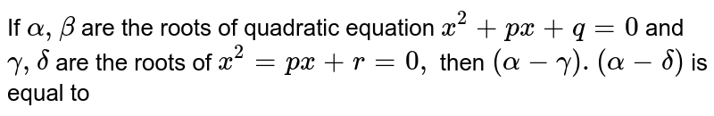 If `alpha, beta` are the roots of quadratic equation `x^(2)+px+q=0` and `gamma, delta` are the roots of `x^(2)=px+r=0,` then `(alpha-gamma).(alpha-delta)` is equal to