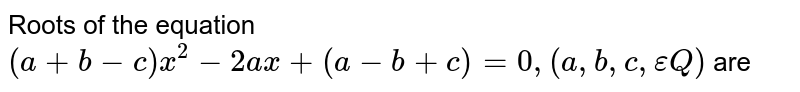 Roots of the equation `(a+b-c)x^(2)-2ax+(a-b+c)=0, (a,b, c, epsilonQ)` are
