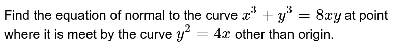 Find the equation of normal to the curve `x^3+y^3=8xy` at point where it is meet by the curve `y^2=4x` other than origin.