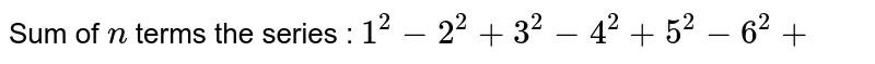 Sum of `n` terms the series : `1^2-2^2+3^2-4^2+5^2-6^2+`