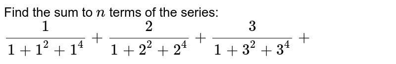 Find the sum to `n` terms of the series:  `1/(1+1^2+1^4)+2/(1+2^2+2^4)+3/(1+3^2+3^4)+`