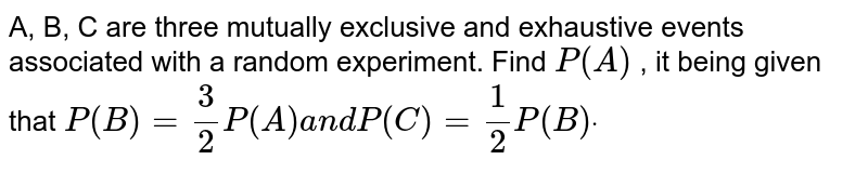 A, B, C are three mutually exclusive and exhaustive events associated   with a random experiment. Find `P(A)` , it being given that `P(B)=3/2P(A)a n dP(C)=1/2P(B)dot`