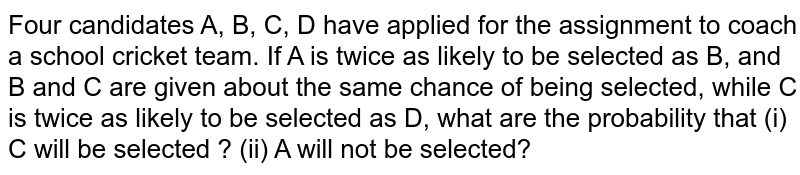 Four candidates A, B, C, D have applied for the assignment to coach a school   cricket team. If A is twice as likely to be selected as B, and B and C are   given about the same chance of being selected, while C is twice as likely to   be selected as D, what are the probability that (i) C will be selected ? (ii)   A will not be selected?