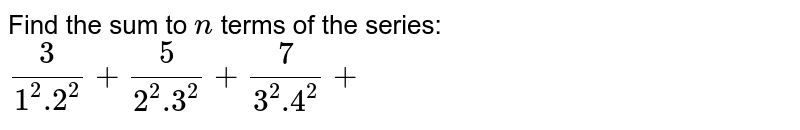 Find the sum to `n` terms of the series: `3/(1^2 .2^2)+5/(2^2 .3^2)+7/(3^2 .4^2)+`