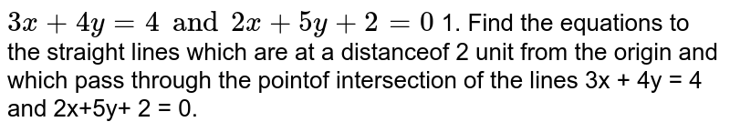 Find the equations to the straight lines which are at a distanceof 2 unit from the origin and which pass through the pointof intersection of the lines `3x + 4y = 4 and 2x+5y+ 2 = 0`.