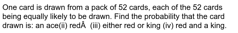 One card is drawn from a pack of 52 cards, each of the 52 cards being   equally likely to be drawn. Find the probability that the card drawn is:        an ace(ii) red (iii) either red or king  (iv) red and a king.