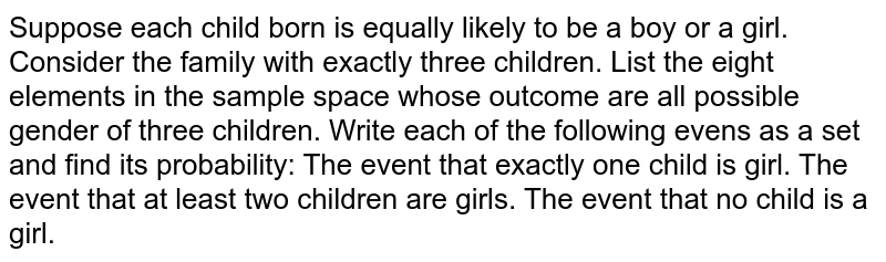 Suppose each child born is equally likely to be a boy or a girl.   Consider the family with exactly three children. List the eight elements in the sample space whose outcome are all   possible gender of three children. Write each of the following evens as a set and find its probability: The event that exactly one child is girl. The event that at least two children are girls. The event that no child is a girl.