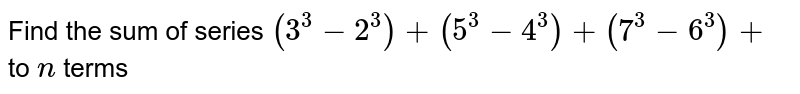 Find the sum of series `(3^3-2^3)+(5^3-4^3)+(7^3-6^3)+` to `n` terms
