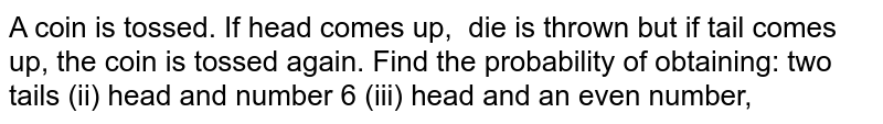A coin is tossed. If head comes up,   die is thrown but if tail comes up, the coin is tossed again. Find the   probability of obtaining: two tails (ii) head and number 6 (iii) head and an even number,