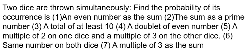 Two dice are thrown simultaneously: Find the probability of its   occurrence is (1)An even number as the sum (2)The sum as a prime number (3) A total of at least 10 (4) A doublet of even number (5) A multiple of 2 on one dice and a multiple of 3 on the other dice. (6) Same number on both dice (7) A multiple of 3 as the sum