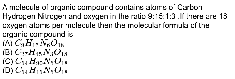 A molecule of organic compound contains atoms of Carbon Hydrogen Nitrogen and oxygen in the ratio 9:15:1:3 .If there are 18 oxygen atoms per molecule then the molecular formula of the organic compound is (A) C_(9)H_(15)N_(6)O_(18) C_(27)H_(45)N_(3)O_(18) (B) C_(54)H_(90)N_(6)O_(18) (D) C_(54)H_(15)N_(6)O_(18)