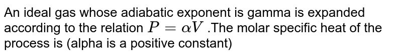 An ideal gas whose adiabatic exponent is gamma is expanded according to the relation `P=alpha V` .The molar specific heat of the process is (alpha is a positive constant)