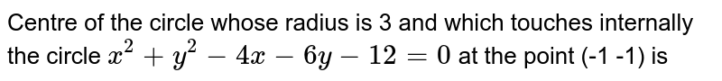 Centre of the circle whose radius is 3 and which touches internally the circle `x^(2)+y^(2)-4x-6y-12=0` at the point (-1 -1) is