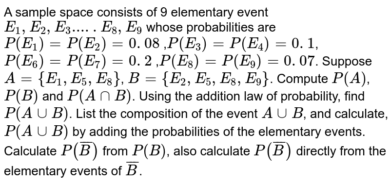 A sample space consists of 9 elementary event `E_1, E_2, E_3 ..... E_8, E_9` whose probabilities are `P(E_1) = P(E_2) = 0. 08` ,`P(E_3) = P(E_4) = 0. 1`, `P(E_6) = P(E_7) = 0. 2` ,`P(E_8) = P(E_9) = 0. 07`. Suppose `A = {E_1,E_5,E_8}`, `B = {E_2, E_5, E_8, E_9}`. Compute `P(A)`, `P(B)` and `P(AnnB)`. Using the addition law of probability, find `P(AuuB)`. List the composition of the event `AuuB`, and calculate, `P(AuuB)` by adding the probabilities of the elementary events. Calculate `P(barB)` from `P(B)`, also calculate `P(barB)` directly from the elementary events of `barB`.
