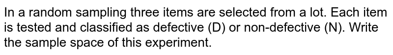In a random sampling three items are selected from a lot. Each item is   tested and classified as defective (D) or non-defective (N). Write the sample   space of this experiment.