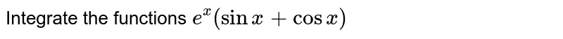 Integrate the functions `e^x(sinx+cosx)`
