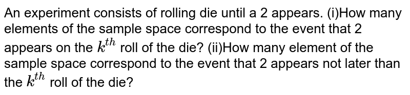 An experiment consists of rolling die until a 2 appears. (i)How many elements of the sample space correspond to the event that 2   appears on the `k^(th)` roll of the die? (ii)How many element of the sample space correspond to the event that 2   appears not later than the `k^(th)` roll of the die?