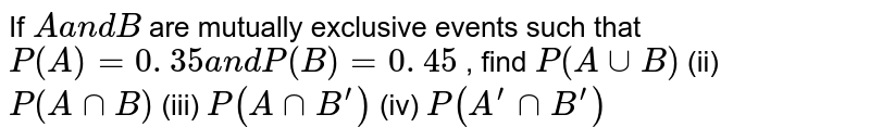 If `Aa n dB` are mutually exclusive events such that `P(A)=0. 35a n dP(B)=0. 45` , find `P(AuuB)` (ii) `P(AnnB)` (iii) `P(A nn  B^prime )` (iv) `P(  A^prime nn  B^prime )`