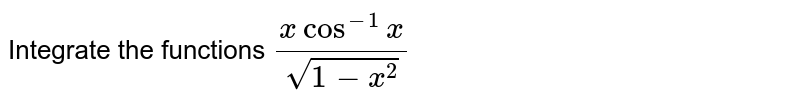 Integrate the functions `(xcos^(-1)x)/(sqrt(1-x^2))`