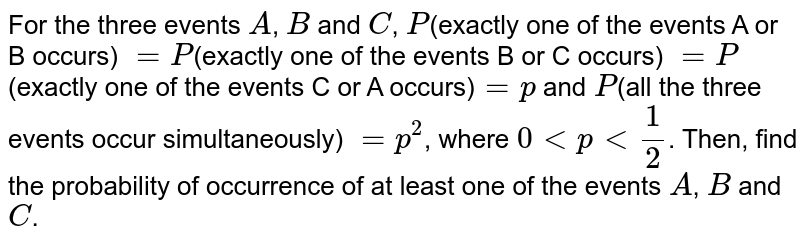 For the three events `A`, `B` and `C`, `P`(exactly one of the events A or B occurs) `= P`(exactly one of the events B or C occurs) `=P`(exactly one of the events C or A occurs)`= p` and `P`(all the three events occur simultaneously) `= p^2`, where `0ltplt1/2`. Then, find the probability of occurrence of at least one of the events `A`, `B` and `C`.