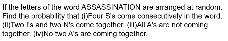 If the letters of the word ASSASSINATION are arranged at random. Find the probability that (i)Four S's come consecutively in the word. (ii)Two I's and two N's come together. (iii)All A's are not coming together. (iv)No two A's are coming together.