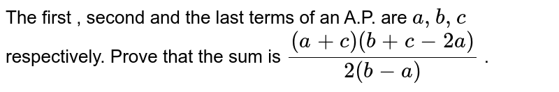 The first , second and the last terms of an A.P. are `a ,b , c` respectively. Prove that the sum is `((a+c)(b+c-2a))/(2(b-a))` .