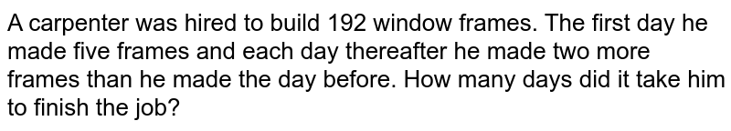 A carpenter was hired to build 192 window frames. The first day he made   five frames and each day thereafter he made two more frames than he made the   day before. How many days did it take him to finish the job?
