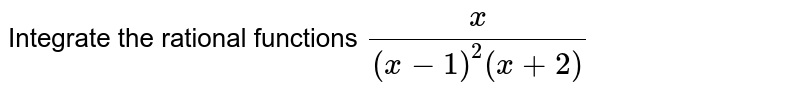 Integrate the rational   functions `x/((x-1)^2(x+2)`