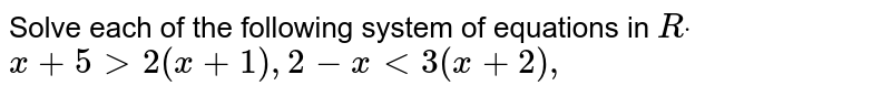 Solve each of the following system of equations in   `Rdot`  `x+5>2(x+1),2-x<3(x+2),`