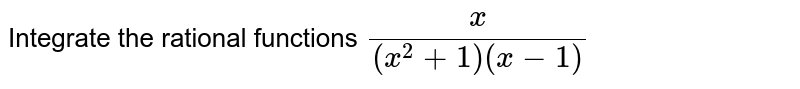 Integrate the rational   functions `x/((x^2+1)(x-1)`