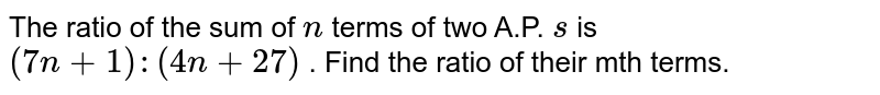 The ratio of the sum of `n` terms of two A.P. ` s` is `(7n+1):(4n+27)` . Find the ratio of their mth terms.