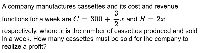 A company manufactures cassettes and its cost and   revenue functions for a week are `C=300+3/2x` and `R=2x` respectively, where `x` is the number of cassettes produced and sold in a week. How many   cassettes must be sold for the company to realize a profit?