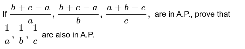 If `(b+c-a)/a ,(b+c-a)/b ,(a+b-c)/c ,` are in A.P., prove that `1/a ,1/b ,1/c` are also in A.P.