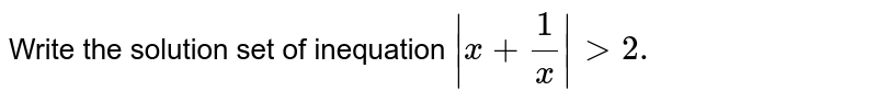 Write the solution set of inequation `|x+1/x|> 2.`