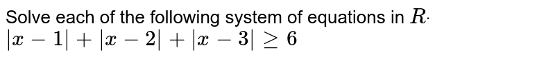 Solve each of the following system of equations in   `Rdot`  `|x-1|+|x-2|+|x-3|geq6`