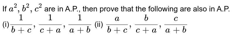 If `a^2,b^2,c^2` are in A.P., then prove that the following are also in A.P.  (i)`1/(b+c),1/(c+a),1/(a+b)` (ii) `a/(b+c),b/(c+a),c/(a+b)`